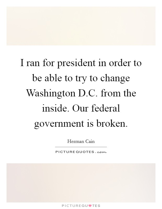 I ran for president in order to be able to try to change Washington D.C. from the inside. Our federal government is broken Picture Quote #1