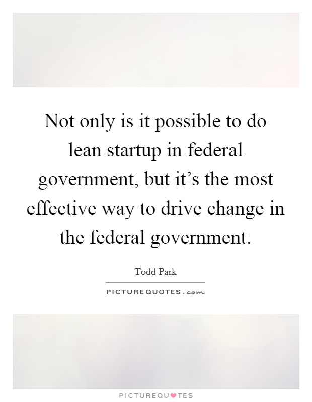 Not only is it possible to do lean startup in federal government, but it's the most effective way to drive change in the federal government Picture Quote #1