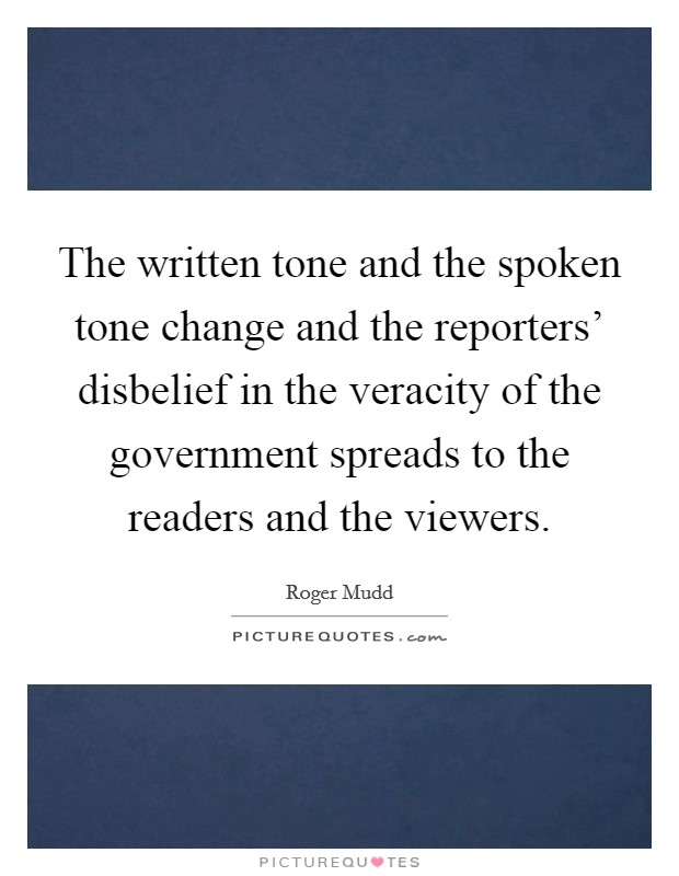 The written tone and the spoken tone change and the reporters' disbelief in the veracity of the government spreads to the readers and the viewers Picture Quote #1