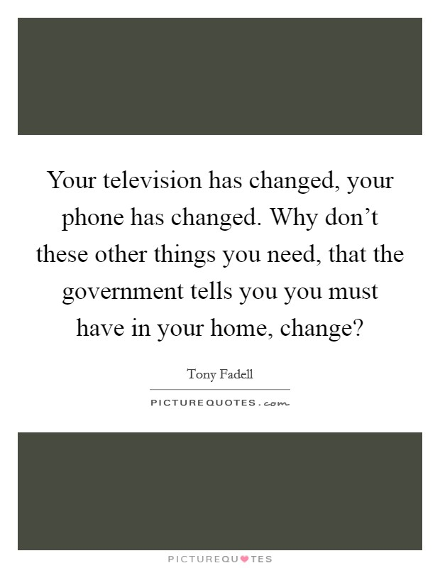 Your television has changed, your phone has changed. Why don't these other things you need, that the government tells you you must have in your home, change? Picture Quote #1