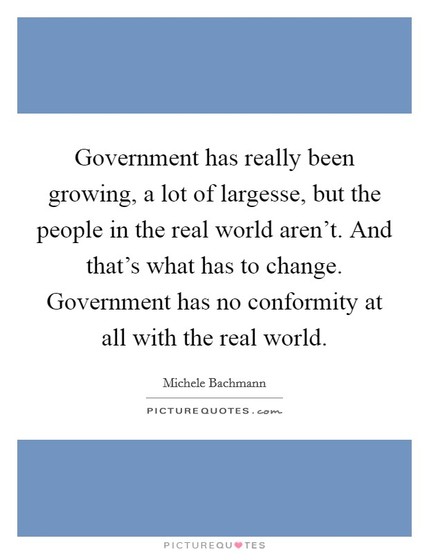 Government has really been growing, a lot of largesse, but the people in the real world aren't. And that's what has to change. Government has no conformity at all with the real world Picture Quote #1