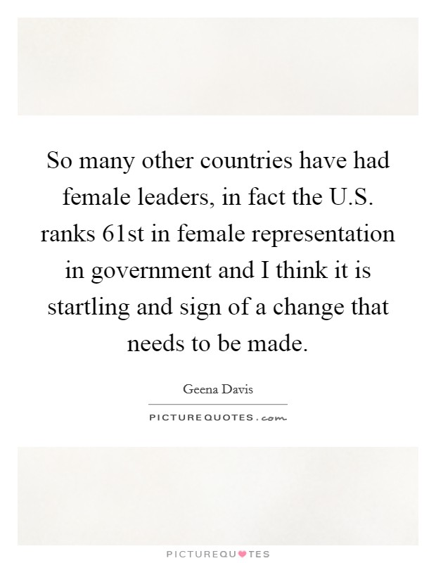 So many other countries have had female leaders, in fact the U.S. ranks 61st in female representation in government and I think it is startling and sign of a change that needs to be made Picture Quote #1