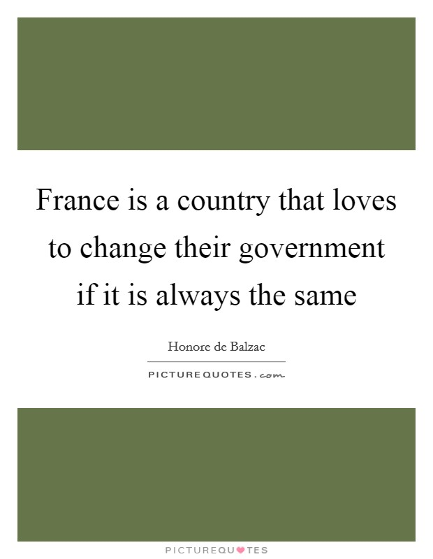 France is a country that loves to change their government if it is always the same Picture Quote #1