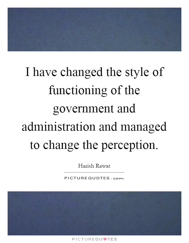 I have changed the style of functioning of the government and administration and managed to change the perception Picture Quote #1