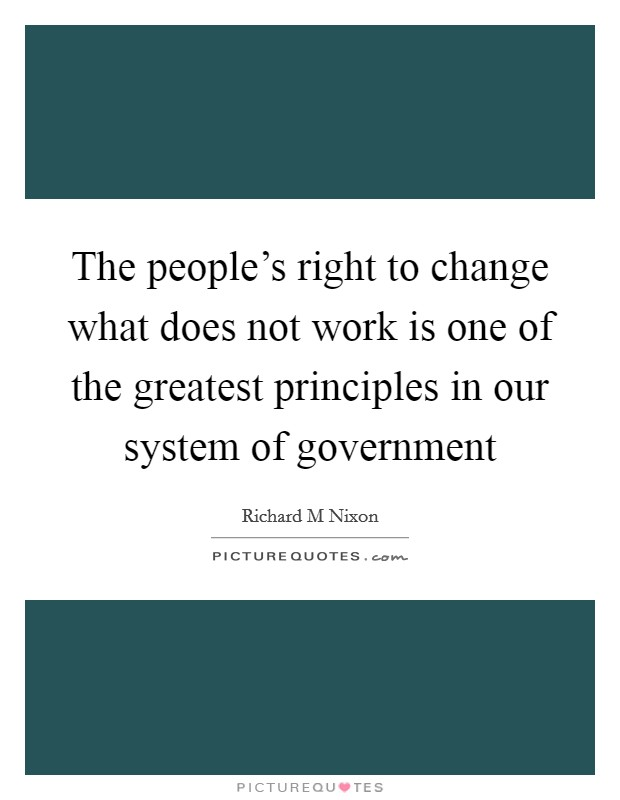 The people's right to change what does not work is one of the greatest principles in our system of government Picture Quote #1