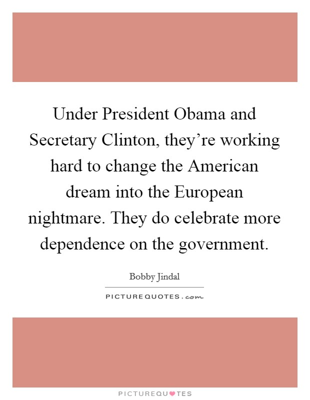 Under President Obama and Secretary Clinton, they're working hard to change the American dream into the European nightmare. They do celebrate more dependence on the government Picture Quote #1