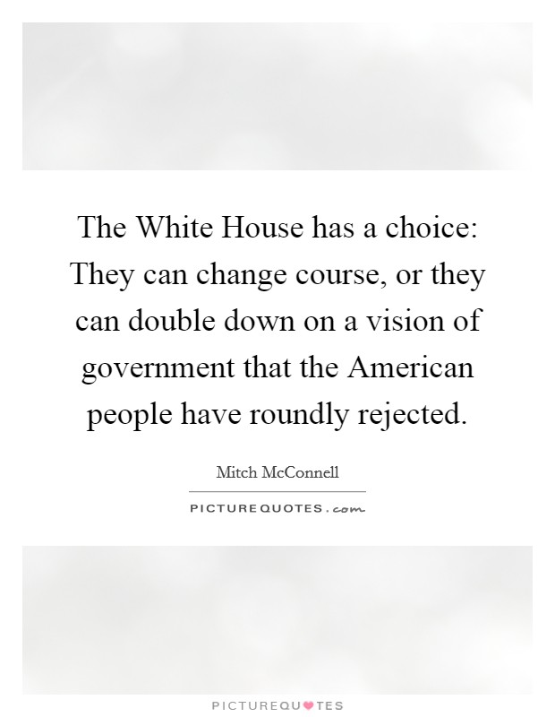 The White House has a choice: They can change course, or they can double down on a vision of government that the American people have roundly rejected Picture Quote #1