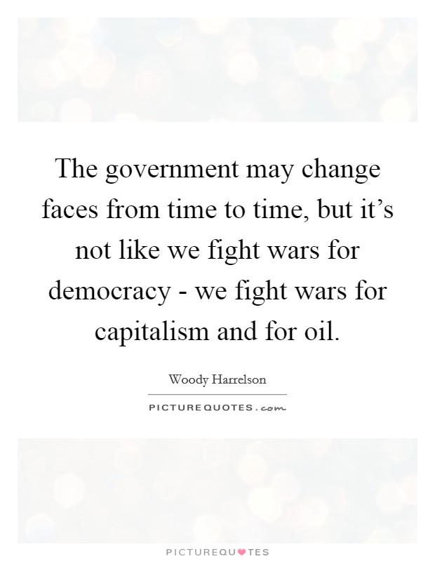 The government may change faces from time to time, but it's not like we fight wars for democracy - we fight wars for capitalism and for oil Picture Quote #1