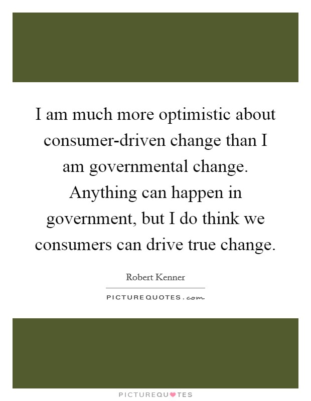 I am much more optimistic about consumer-driven change than I am governmental change. Anything can happen in government, but I do think we consumers can drive true change Picture Quote #1