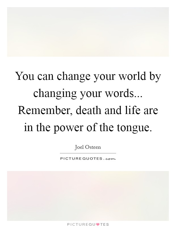 You can change your world by changing your words... Remember, death and life are in the power of the tongue Picture Quote #1