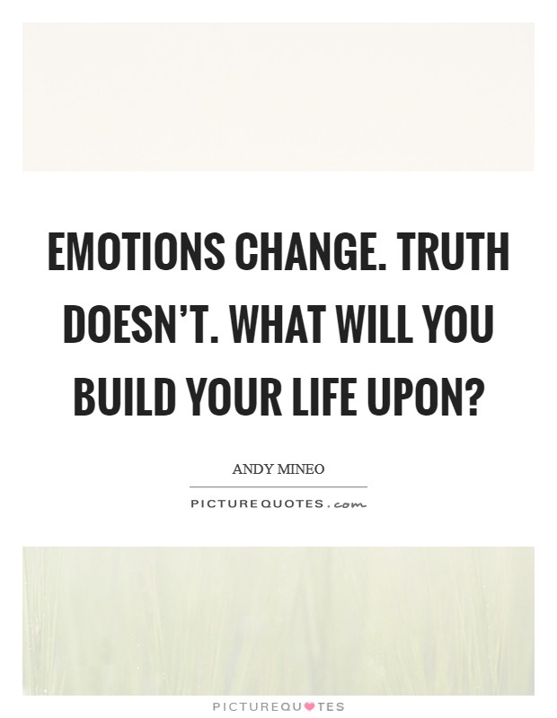 Emotions change. Truth doesn't. What will you build your life upon? Picture Quote #1
