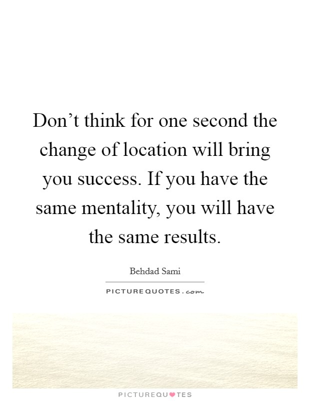Don't think for one second the change of location will bring you success. If you have the same mentality, you will have the same results Picture Quote #1