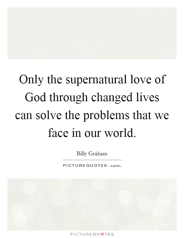 Only the supernatural love of God through changed lives can solve the problems that we face in our world Picture Quote #1