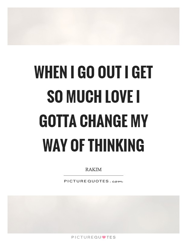 When I go out I get so much love I gotta change my way of thinking Picture Quote #1