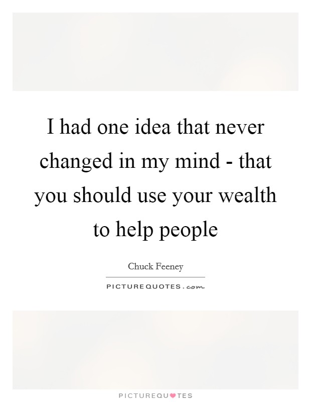 I had one idea that never changed in my mind - that you should use your wealth to help people Picture Quote #1