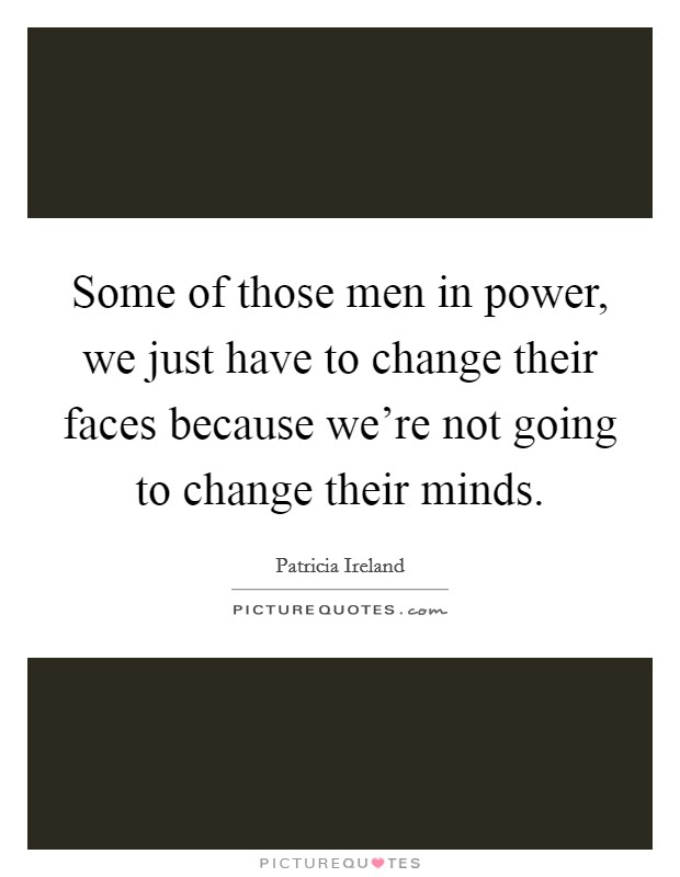 Some of those men in power, we just have to change their faces because we're not going to change their minds Picture Quote #1