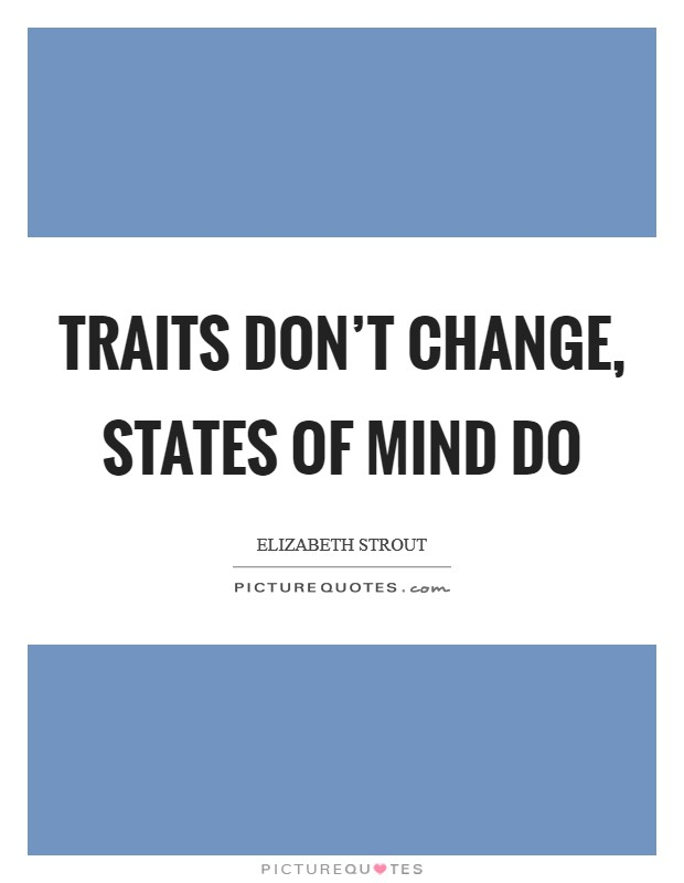 Traits don't change, states of mind do Picture Quote #1