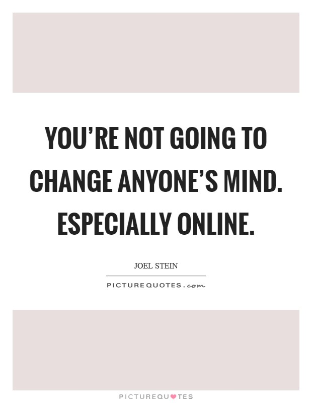 You're not going to change anyone's mind. Especially online Picture Quote #1