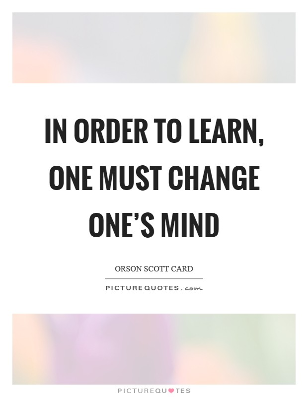 In order to learn, one must change one's mind Picture Quote #1
