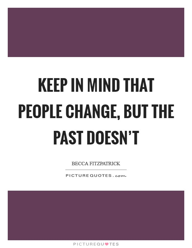 Keep in mind that people change, but the past doesn't Picture Quote #1