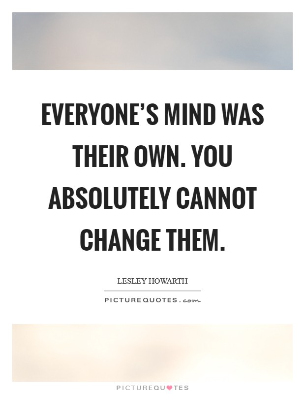 Everyone's mind was their own. You absolutely cannot change them Picture Quote #1