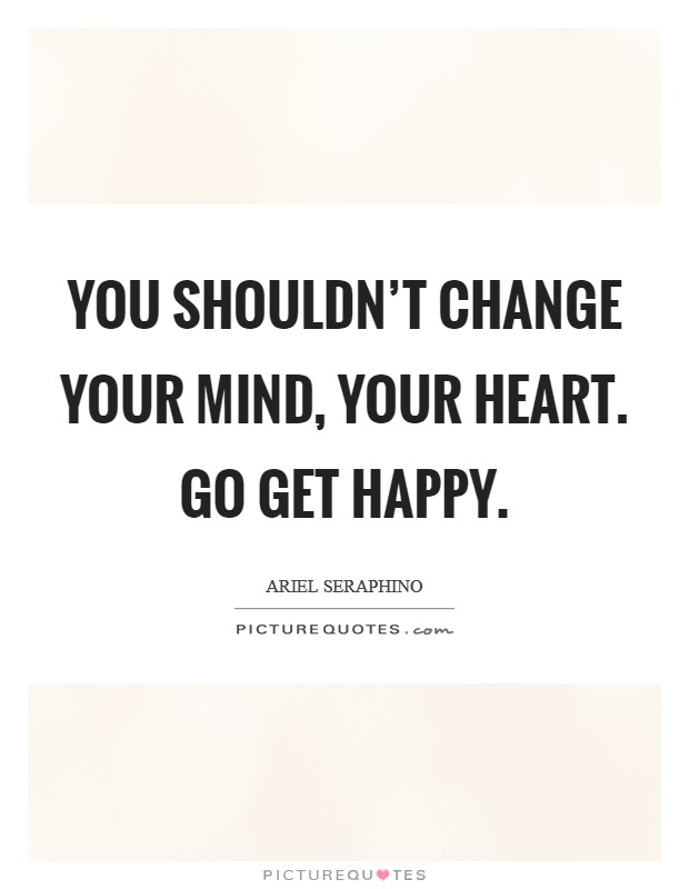 You shouldn't change your mind, your heart. Go get happy Picture Quote #1