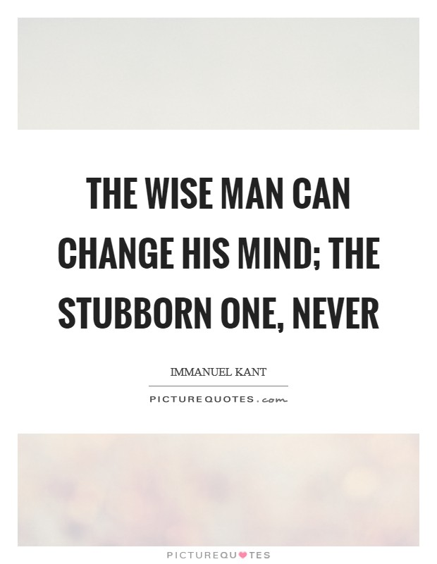 The wise man can change his mind; the stubborn one, never Picture Quote #1