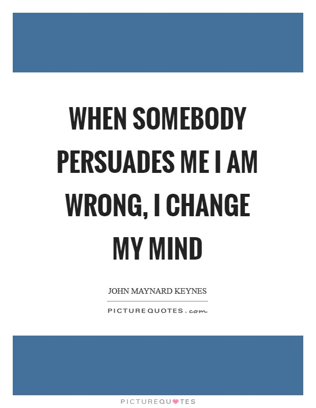 When somebody persuades me I am wrong, I change my mind Picture Quote #1