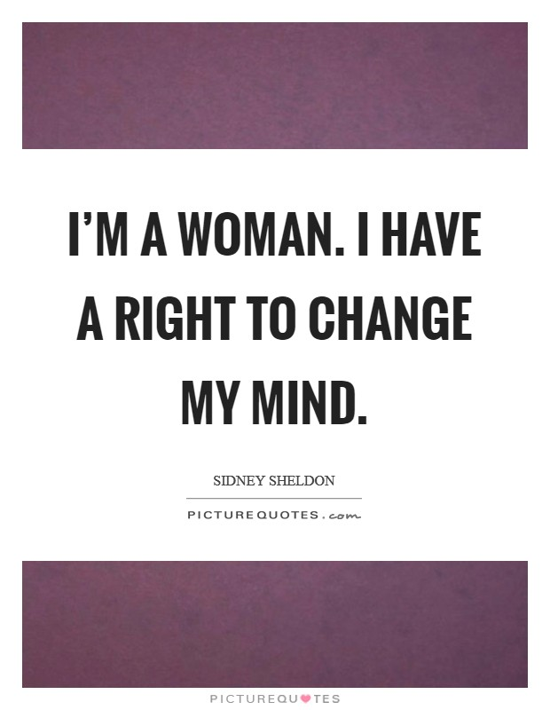 I'm a woman. I have a right to change my mind Picture Quote #1