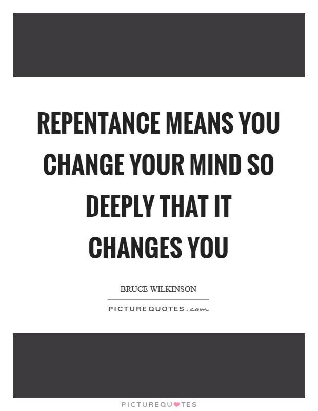 Repentance means you change your mind so deeply that it changes you Picture Quote #1