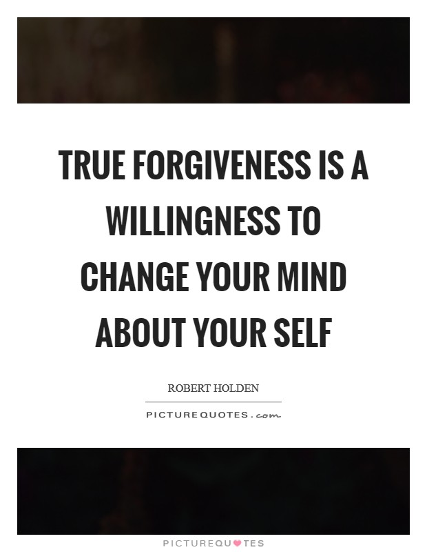 True forgiveness is a willingness to change your mind about your Self Picture Quote #1