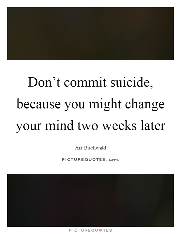 Don't commit suicide, because you might change your mind two weeks later Picture Quote #1