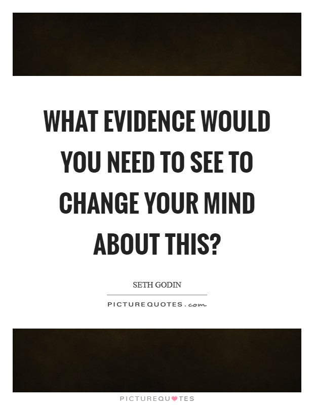 What evidence would you need to see to change your mind about this? Picture Quote #1