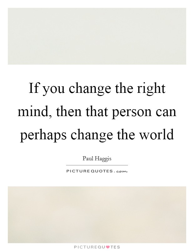 If you change the right mind, then that person can perhaps change the world Picture Quote #1