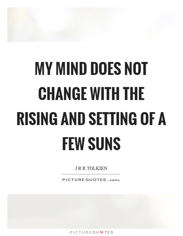 My mind does not change with the rising and setting of a few suns Picture Quote #1