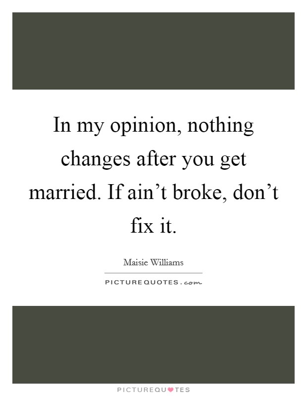 In my opinion, nothing changes after you get married. If ain't broke, don't fix it Picture Quote #1