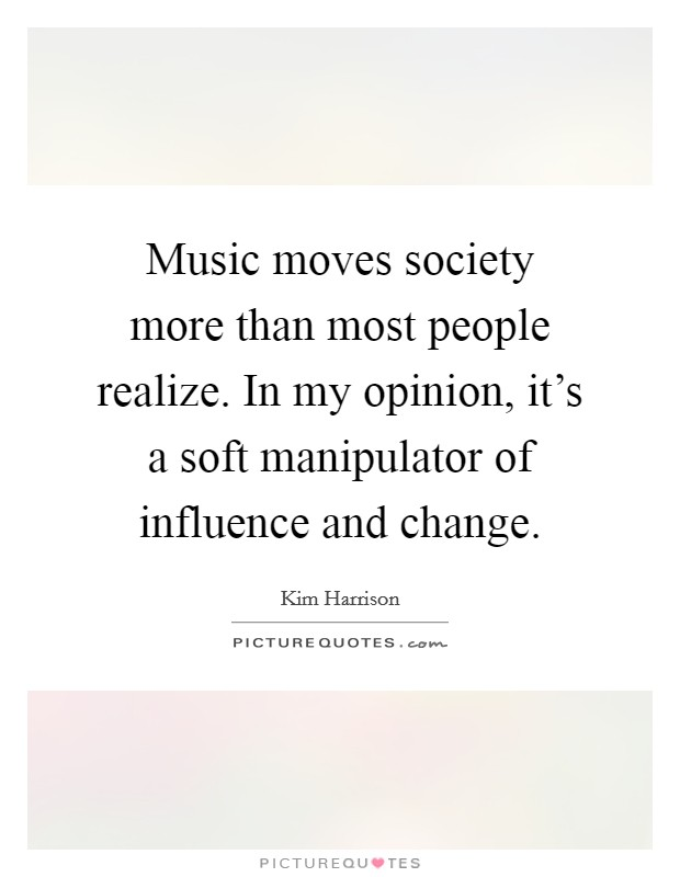 Music moves society more than most people realize. In my opinion, it's a soft manipulator of influence and change Picture Quote #1