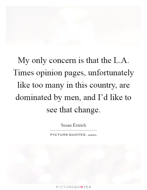 My only concern is that the L.A. Times opinion pages, unfortunately like too many in this country, are dominated by men, and I'd like to see that change Picture Quote #1