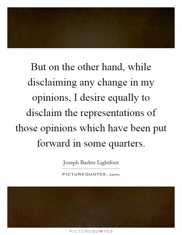 But on the other hand, while disclaiming any change in my opinions, I desire equally to disclaim the representations of those opinions which have been put forward in some quarters. Picture Quote #1