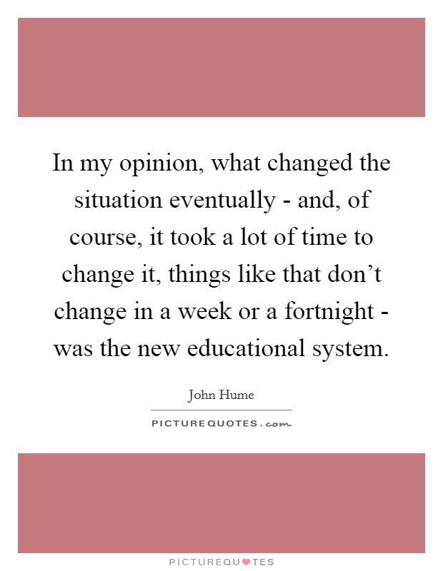 In my opinion, what changed the situation eventually - and, of course, it took a lot of time to change it, things like that don't change in a week or a fortnight - was the new educational system Picture Quote #1