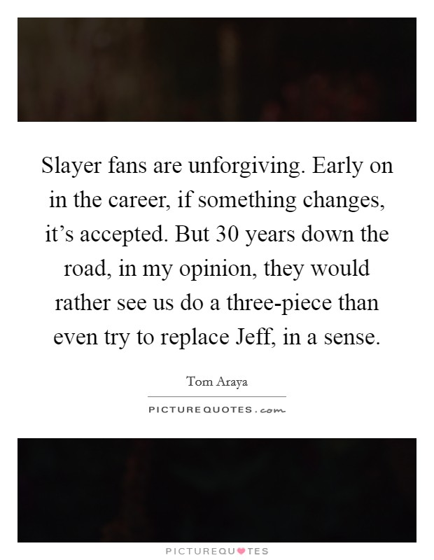 Slayer fans are unforgiving. Early on in the career, if something changes, it's accepted. But 30 years down the road, in my opinion, they would rather see us do a three-piece than even try to replace Jeff, in a sense Picture Quote #1