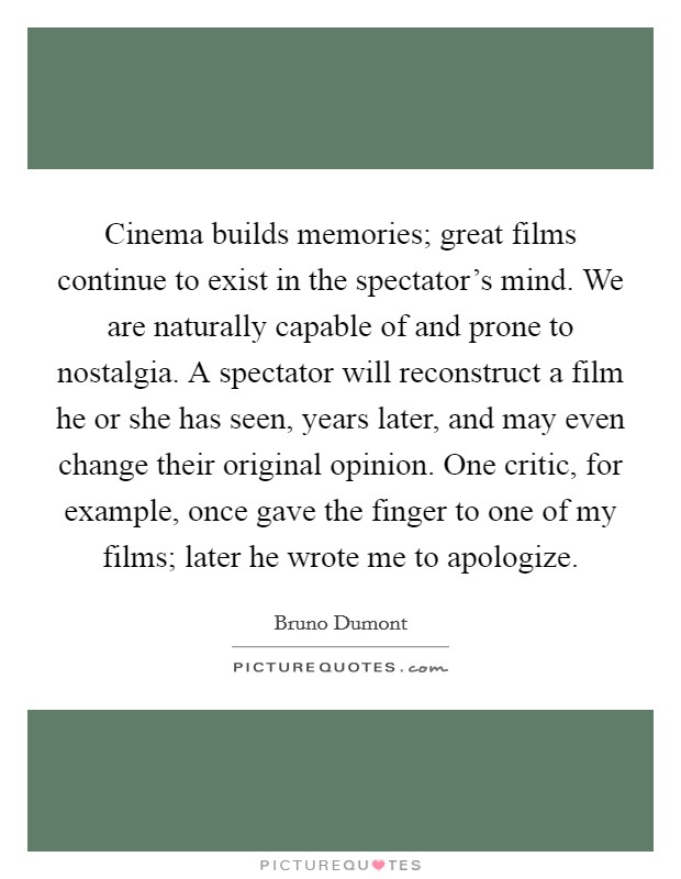 Cinema builds memories; great films continue to exist in the spectator's mind. We are naturally capable of and prone to nostalgia. A spectator will reconstruct a film he or she has seen, years later, and may even change their original opinion. One critic, for example, once gave the finger to one of my films; later he wrote me to apologize Picture Quote #1
