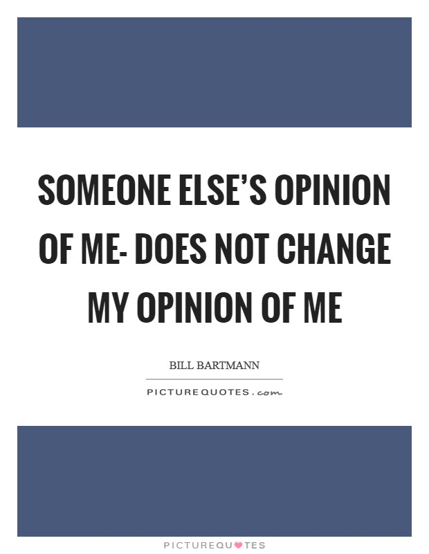Someone else's opinion of me- does not change my opinion of me Picture Quote #1