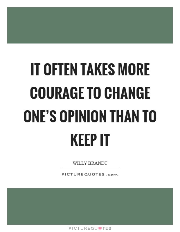 It often takes more courage to change one's opinion than to keep it Picture Quote #1