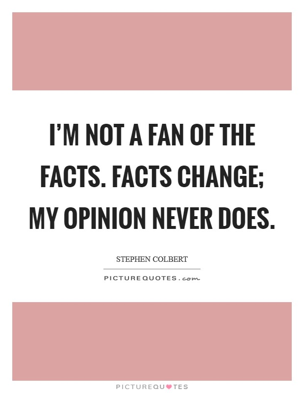I'm not a fan of the facts. Facts change; my opinion never does Picture Quote #1
