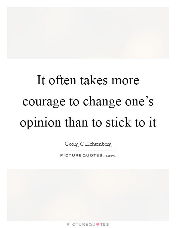 It often takes more courage to change one's opinion than to stick to it Picture Quote #1