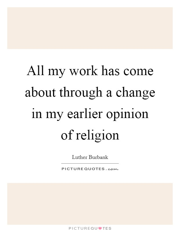 All my work has come about through a change in my earlier opinion of religion Picture Quote #1