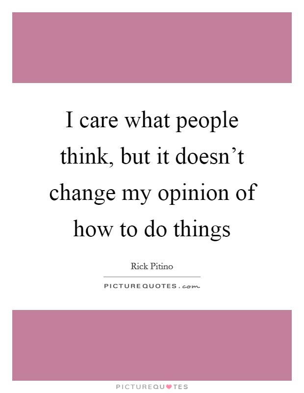 I care what people think, but it doesn't change my opinion of how to do things Picture Quote #1