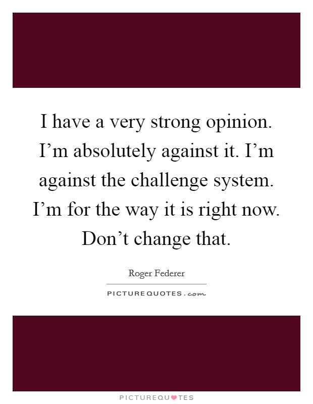 I have a very strong opinion. I'm absolutely against it. I'm against the challenge system. I'm for the way it is right now. Don't change that Picture Quote #1