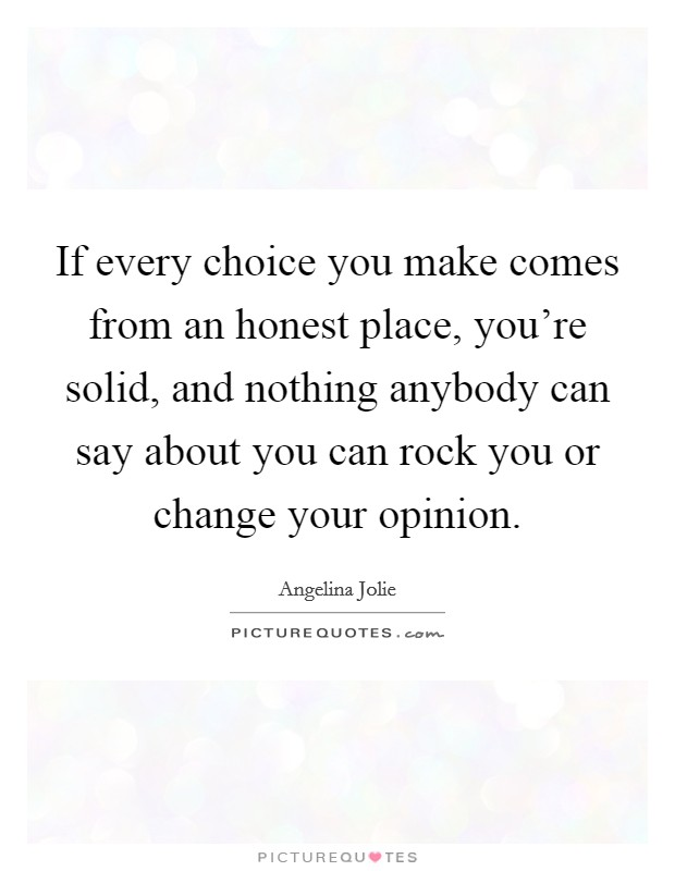 If every choice you make comes from an honest place, you're solid, and nothing anybody can say about you can rock you or change your opinion Picture Quote #1